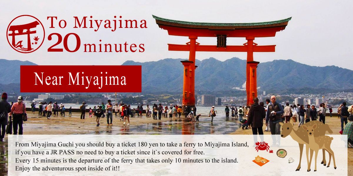 To Miyajima 20 minutes. From Miyajima Guchi you should buy a ticket 180 yen to take a ferry to Miyajima Island,  if you have a JR PASS no need to buy a ticket since it`s covered for free.  Every 15 minutes is the departure of the ferry that takes only 10 minutes to the island. Enjoy the adventurous spot inside of it!!