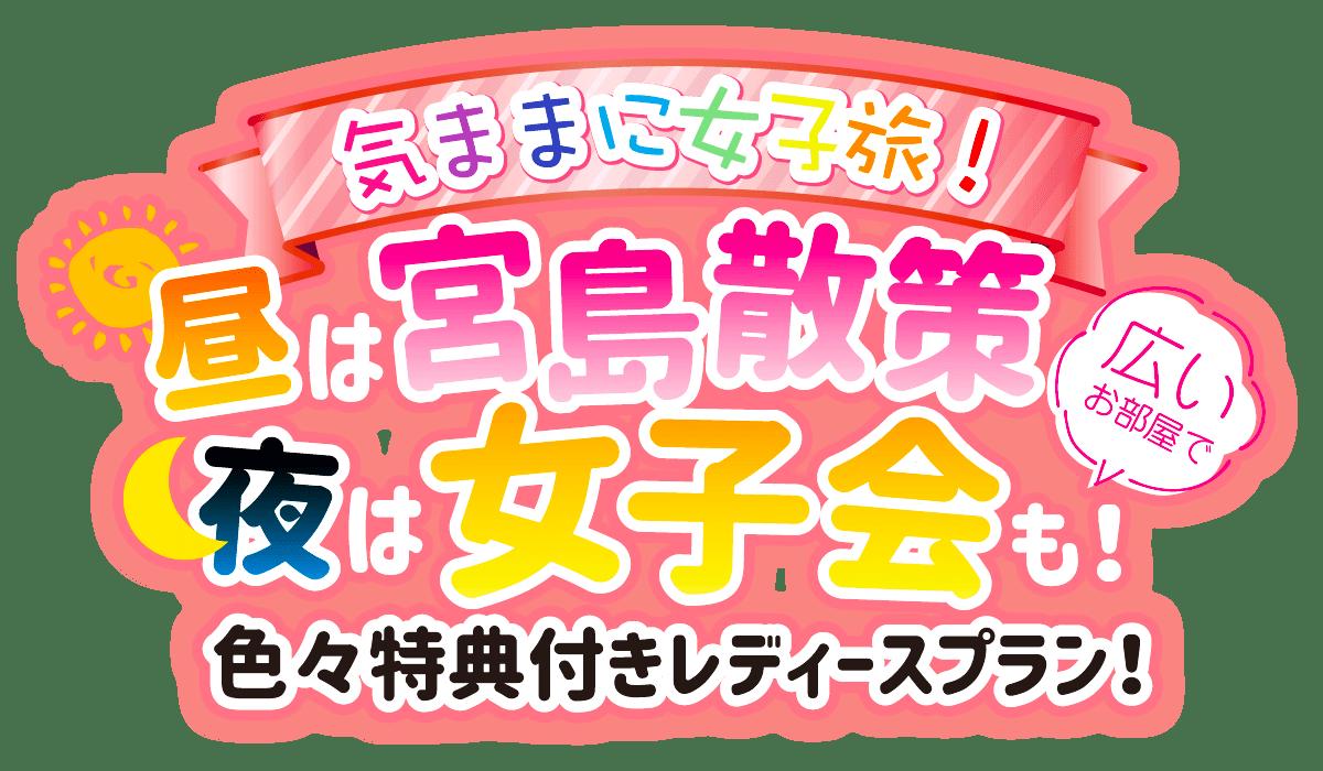気ままに女子旅!昼は宮島散策、夜は広いお部屋で女子会も!色々特典付きレディースプラン!